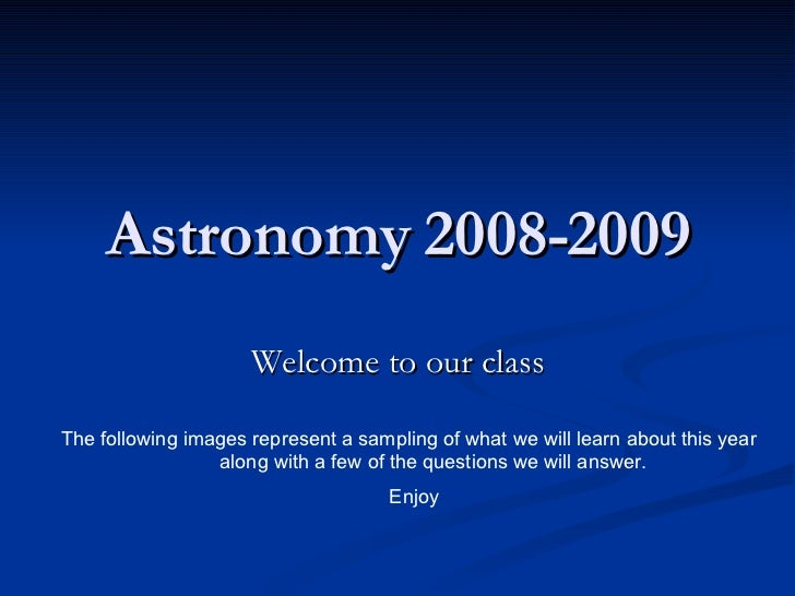 Astronomy 2008-2009 Welcome to our class The following images represent a sampling of what we will learn about this year  ...