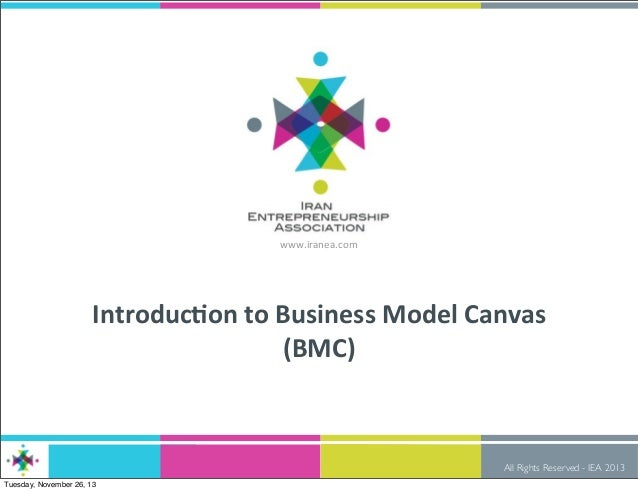 www.iranea.com  Introduc)on	   to	   Business	   Model	   Canvas (BMC)  All Rights Reserved - IEA 2013 Tuesday, November 2...