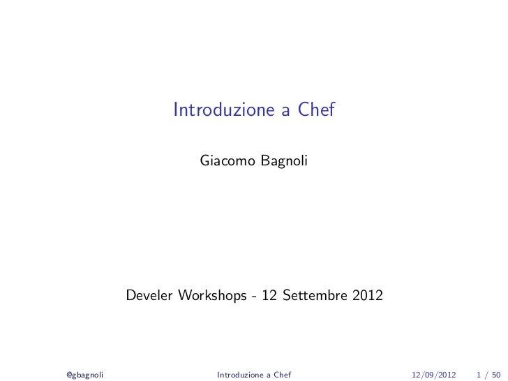 Introduzione a Chef                      Giacomo Bagnoli            Develer Workshops - 12 Settembre 2012@gbagnoli        ...