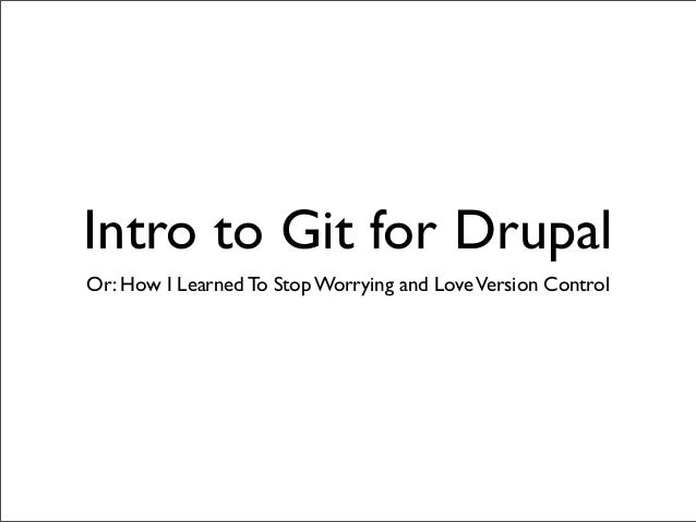 Intro to Git for DrupalOr: How I Learned To Stop Worrying and Love Version Control