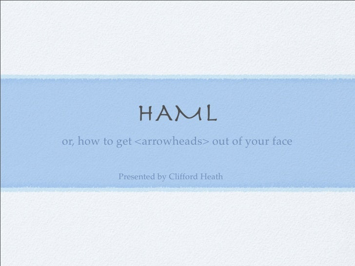 HAML or, how to get <arrowheads> out of your face            Presented by Clifford Heath