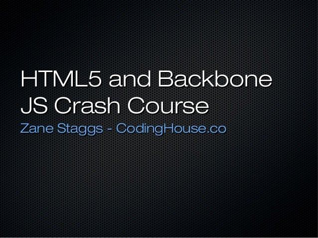 HTML5 and Backbone JS Crash Course Zane Staggs - CodingHouse.co