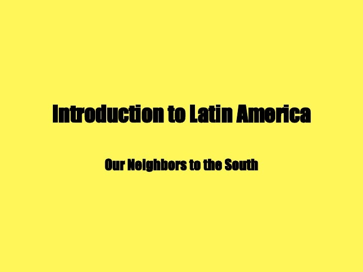 Introduction to Latin America Our Neighbors to the South