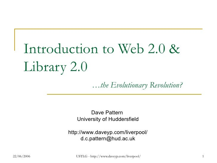 Introduction to Web 2.0 & Library 2.0 … the Evolutionary Revolution? Dave Pattern  University of Huddersfield http://www.d...