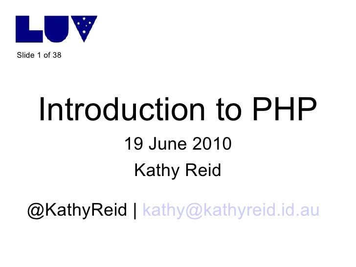 <ul><li>Introduction to PHP </li></ul><ul><li>19 June 2010 </li></ul><ul><li>Kathy Reid </li></ul><ul><li>@KathyReid |  [e...