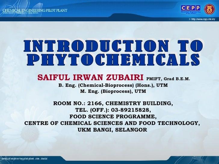 INTRODUCTION TO  PHYTOCHEMICALS SAIFUL IRWAN ZUBAIRI   PMIFT, Grad B.E.M.   B. Eng. (Chemical-Bioprocess) (Hons.), UTM M. ...