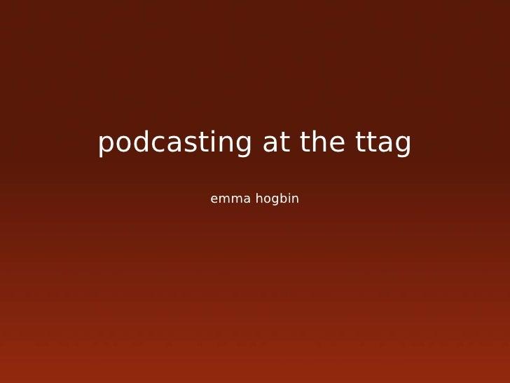 podcasting at the ttag        emma hogbin