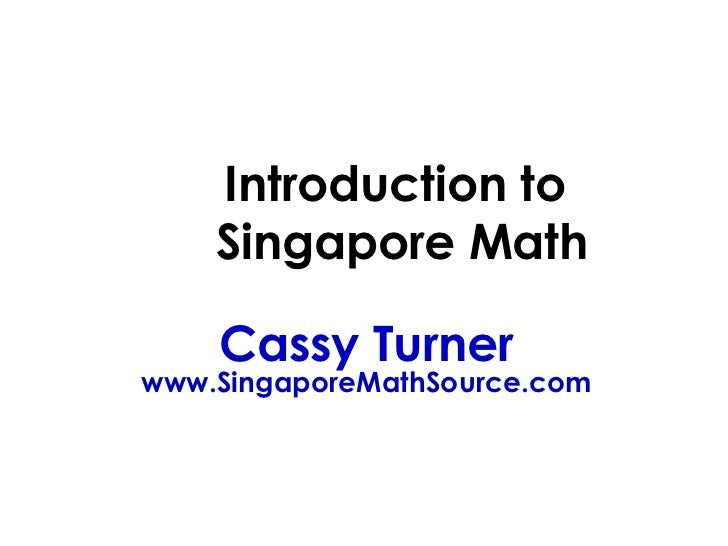 Introduction to    Singapore Math    Cassy Turnerwww.SingaporeMathSource.com