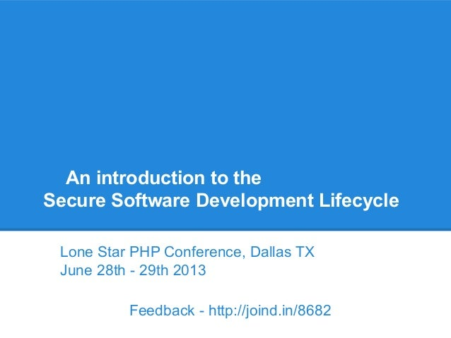 An introduction to the Secure Software Development Lifecycle Lone Star PHP Conference, Dallas TX June 28th - 29th 2013 Fee...