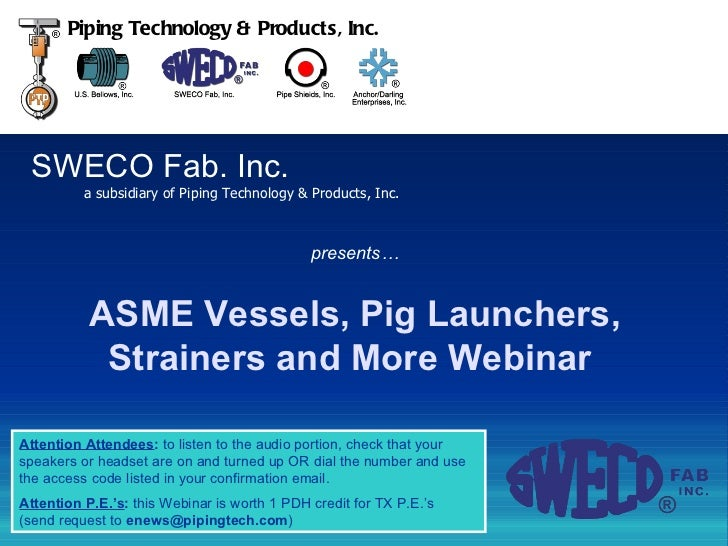 SWECO Fab. Inc. a subsidiary of Piping Technology & Products, Inc. Piping Technology & Products, Inc. ASME Vessels, Pig La...