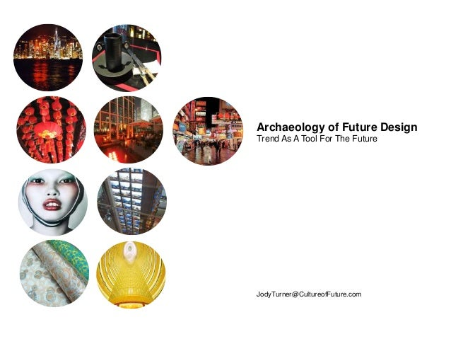 Archaeology of Future Design Trend As A Tool For The Future JodyTurner@CultureofFuture.com