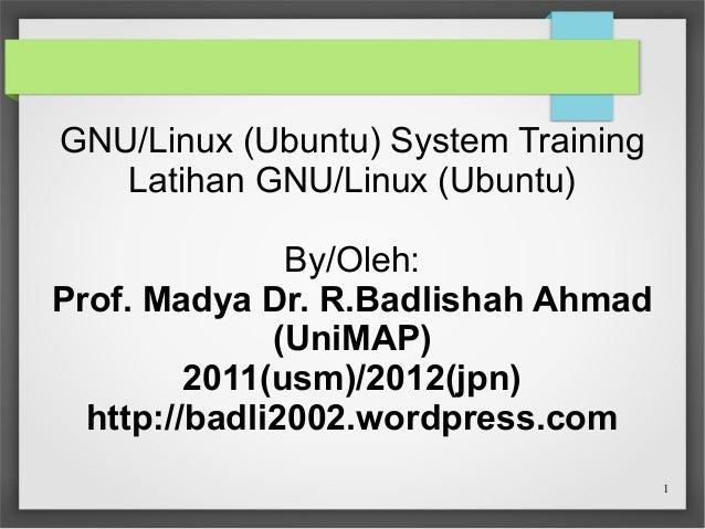 GNU/Linux (Ubuntu) System Training Latihan GNU/Linux (Ubuntu) By/Oleh: Prof. Madya Dr. R.Badlishah Ahmad (UniMAP) 2011(usm...
