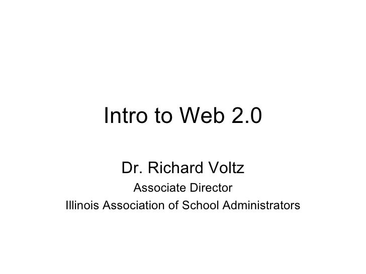 Intro to Web 2.0 Dr. Richard Voltz Associate Director Illinois Association of School Administrators
