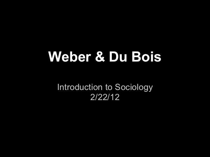 Weber & Du Bois Introduction to Sociology          2/22/12