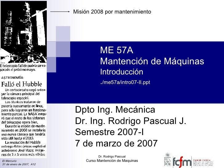 ME 57A Mantención de Máquinas Introducción . /me57a/intro07-II.ppt Dpto Ing. Mecánica Dr. Ing. Rodrigo Pascual J. Semestre...