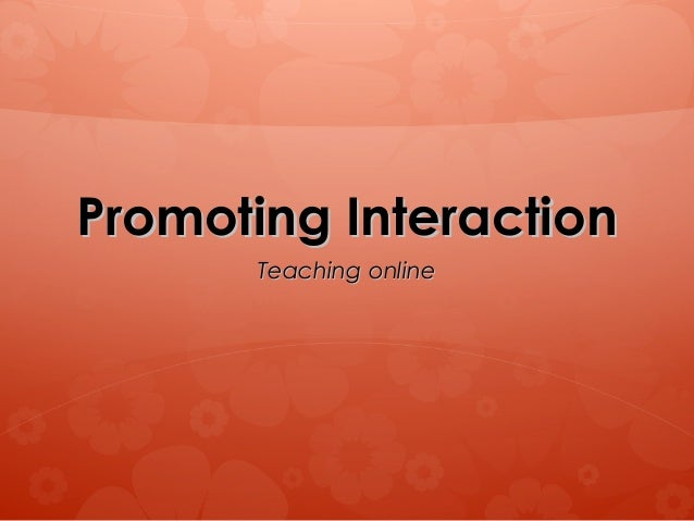 Promoting InteractionPromoting Interaction Teaching onlineTeaching online