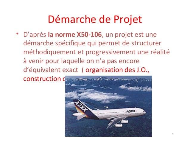 Démarche de Projet • D'après la norme X50-106, un projet est une démarche spécifique qui permet de structurer méthodiqueme...