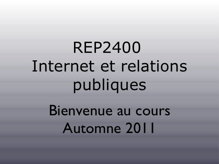 REP2400  Internet et relations publiques <ul><li>Bienvenue au cours </li></ul><ul><li>Automne 2011 </li></ul>