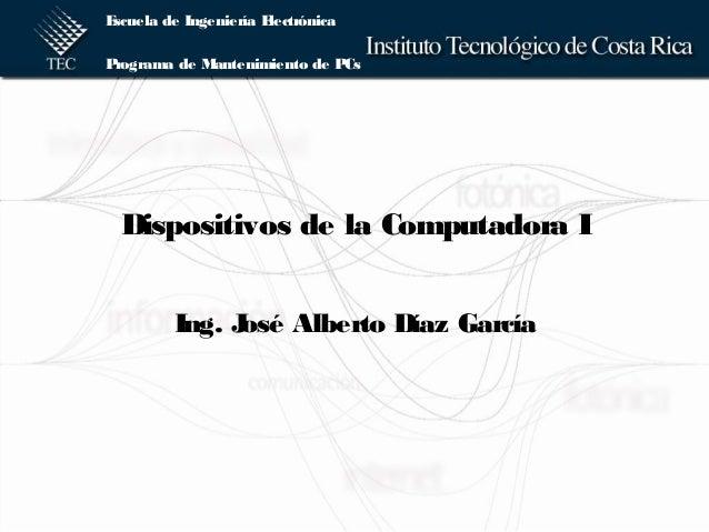 Escuela de Ingeniería Electrónica Programa de Mantenimiento de PCs Dispositivos de la Computadora I Ing. José Alberto Díaz...