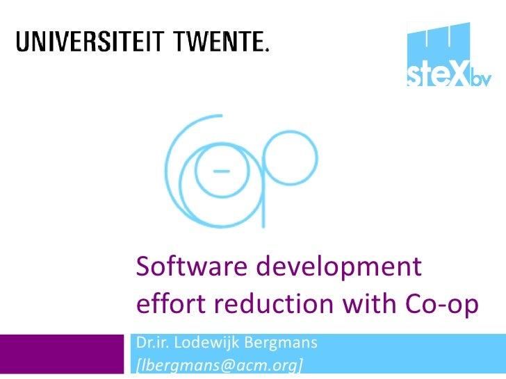Software development effort reduction with Co-op Dr.ir. Lodewijk Bergmans  [lbergmans@acm.org]