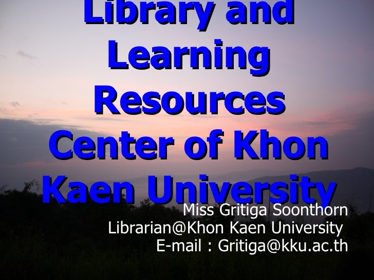 Introduction to Library and Learning Resources Center of Khon Kaen University Miss Gritiga Soonthorn Librarian@Khon Kaen U...