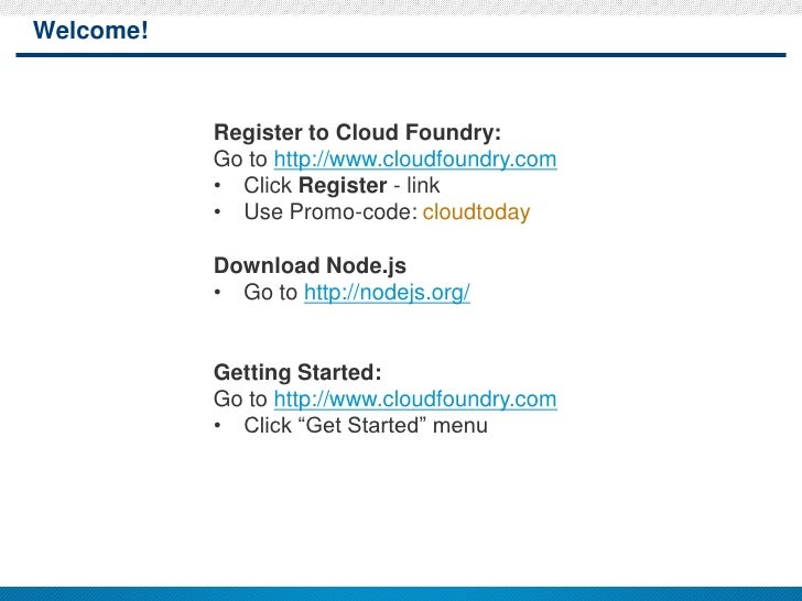 Welcome!           Register to Cloud Foundry:           Go to http://www.cloudfoundry.com           • Click Register - lin...