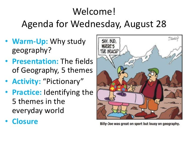 Welcome! Agenda for Wednesday, August 28 • Warm-Up: Why study geography? • Presentation: The fields of Geography, 5 themes...