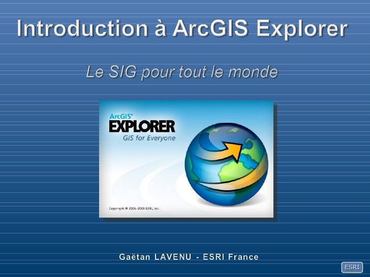 Introduction à ArcGIS Explorer<br />Le SIG pour tout le monde<br />Gaëtan LAVENU - ESRI France<br />