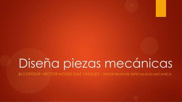 Diseña piezas mecánicas BLOGFESOR: HÉCTOR MOISES DIAZ VÁSQUEZ   TERCER SEMESTRE ESPECIALIDAD MECANICA