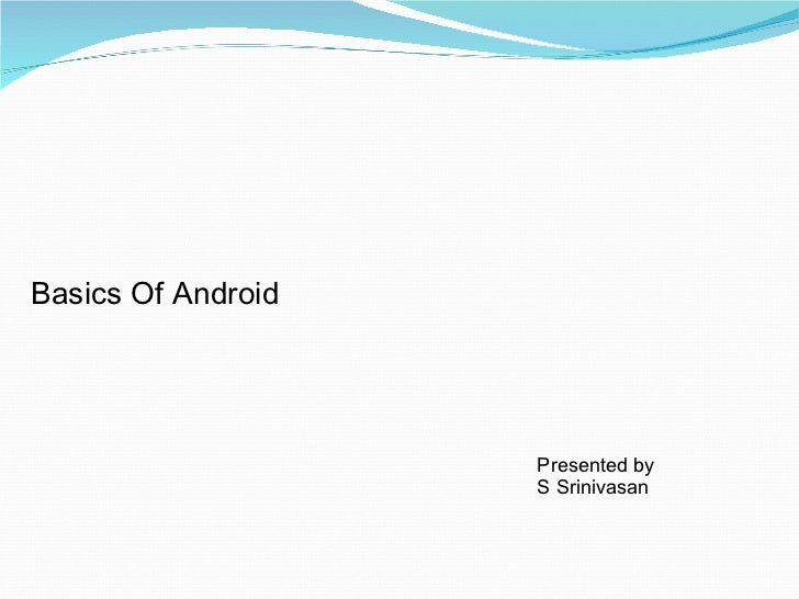 Basics Of Android Presented by S Srinivasan