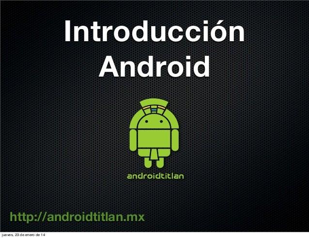 Introducción Android  http://androidtitlan.mx jueves, 23 de enero de 14