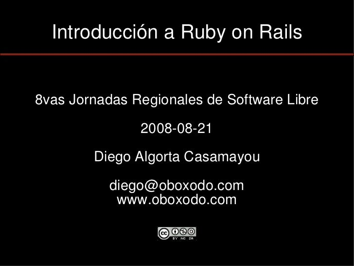 Introducción a Ruby on Rails   8vas Jornadas Regionales de Software Libre                 2008-08-21          Diego Algort...