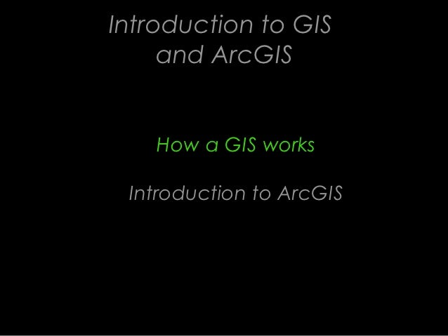 Introduction to GIS     and ArcGIS    How a GIS works Introduction to ArcGIS