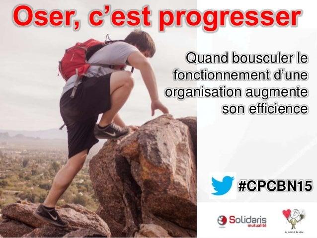 Oser, c'est progresser Quand bousculer le fonctionnement d'une organisation augmente son efficience #CPCBN15