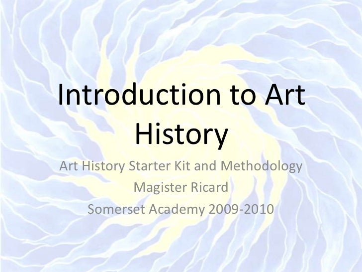 Introduction to Art History<br />Art History Starter Kit and Methodology<br />Magister Ricard<br />Somerset Academy 2009-2...