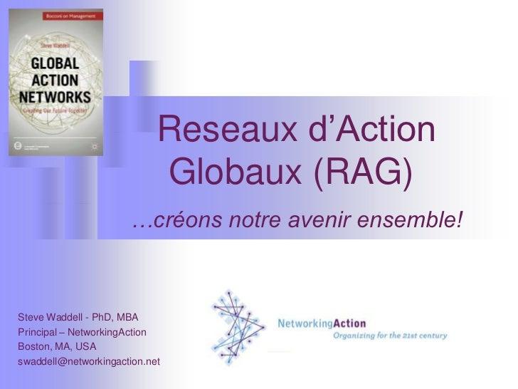 Reseaux d'Action Globaux (RAG)…créons notre avenir ensemble!<br />Steve Waddell - PhD, MBA<br />Principal – NetworkingActi...