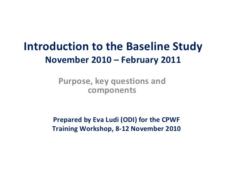 Introduction to the Baseline Study November 2010 – February 2011 Purpose, key questions and components Prepared by Eva Lud...