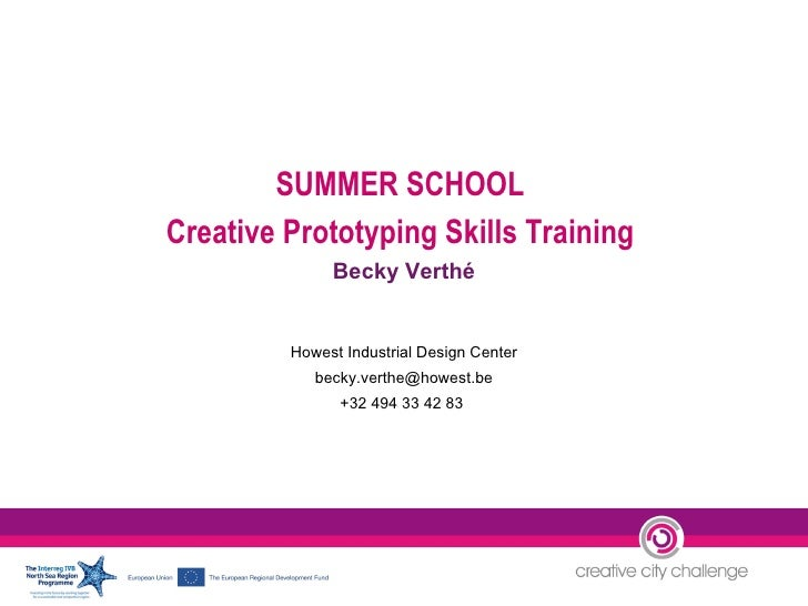 SUMMER SCHOOL  Creative Prototyping Skills Training  Becky Verthé Howest Industrial Design Center [email_address] +32 494 ...