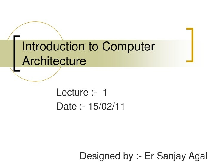 Introduction to Computer Architecture<br />Lecture :-  1<br />Date :- 15/02/11<br />Designed by :- Er Sanjay Agal<br />