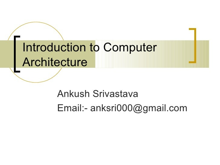 Introduction to ComputerArchitecture      Ankush Srivastava      Email:- anksri000@gmail.com