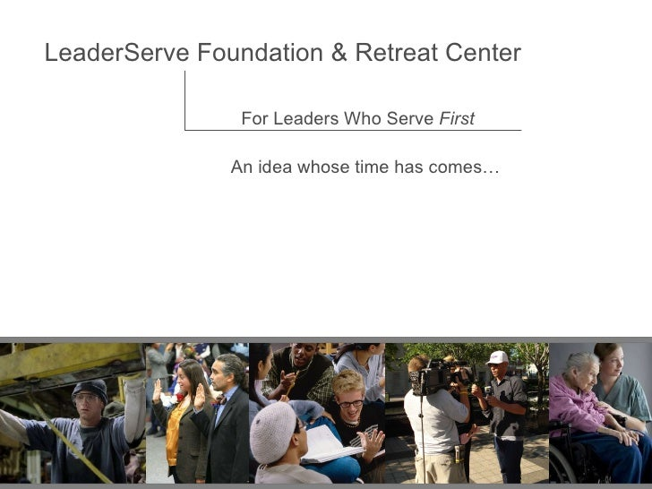 LeaderServe Foundation & Retreat Center For Leaders Who Serve  First An idea whose time has comes…