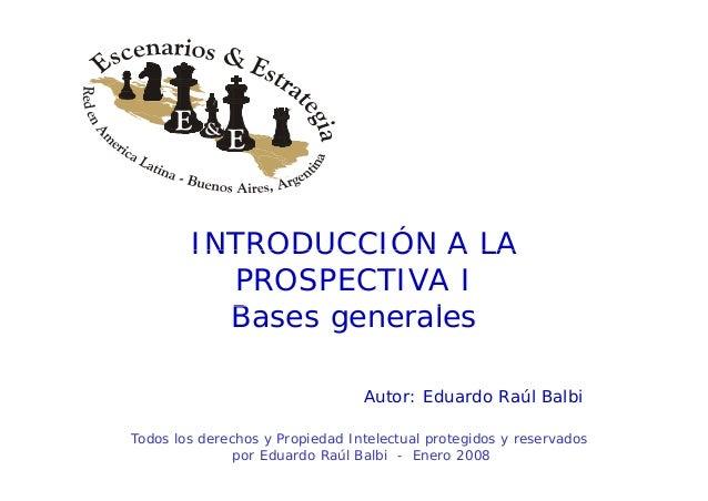 INTRODUCCIÓN A LAINTRODUCCIÓN A LA PROSPECTIVA I B lBases generales Autor: Eduardo Raúl Balbi Todos los derechos y Propied...