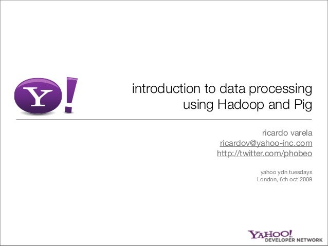 introduction to data processing using Hadoop and Pig ricardo varela ricardov@yahoo-inc.com http://twitter.com/phobeo yahoo...