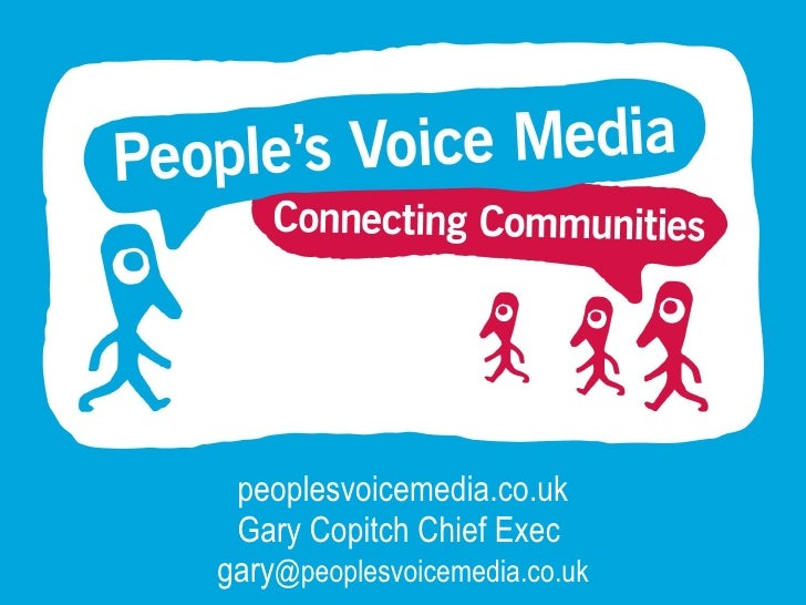 peoplesvoicemedia.co.uk Gary Copitch Chief Exec  gary @peoplesvoicemedia.co.uk