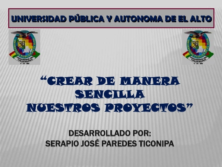 """UNIVERSIDAD PÚBLICA Y AUTONOMA DE EL ALTO<br />""""CREAR DE MANERA SENCILLANUESTROS PROYECTOS""""DESARROLLADO POR:SERAPIO JOSÉ P..."""