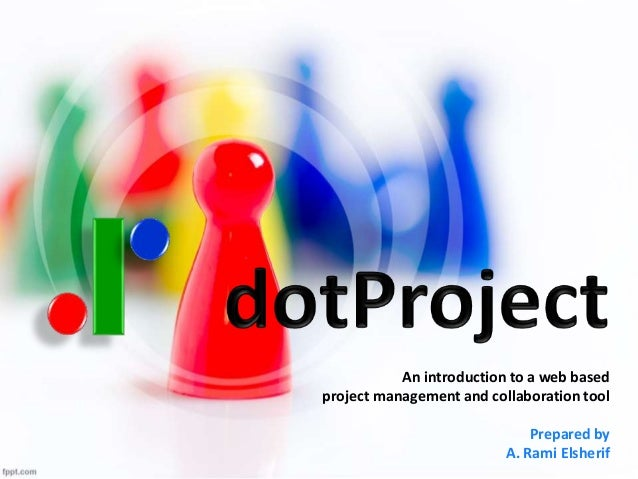Project Management  with dotProject  web based  project management and collaboration tool  Prepared by  Ahmed Rami Elsheri...