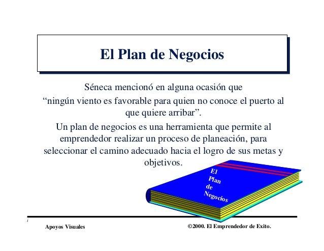 Apoyos Visuales ©2000. El Emprendedor de Exito. El Plan de NegociosEl Plan de Negocios Séneca mencionó en alguna ocasión q...