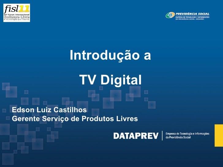 Introdução a                   TV Digital  Edson Luiz Castilhos Gerente Serviço de Produtos Livres