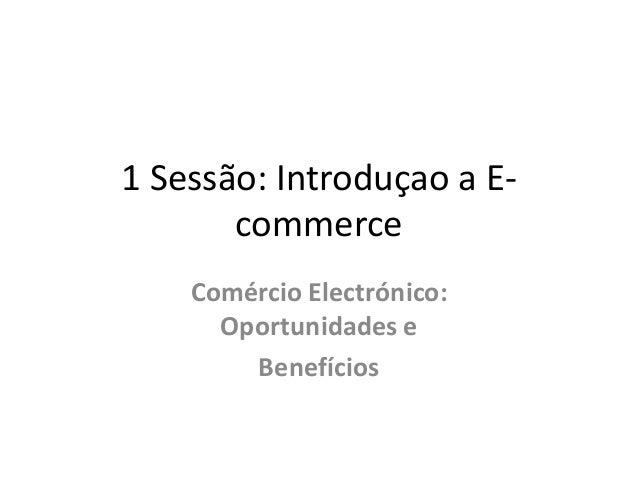 1 Sessão: Introduçao a Ecommerce Comércio Electrónico: Oportunidades e Benefícios