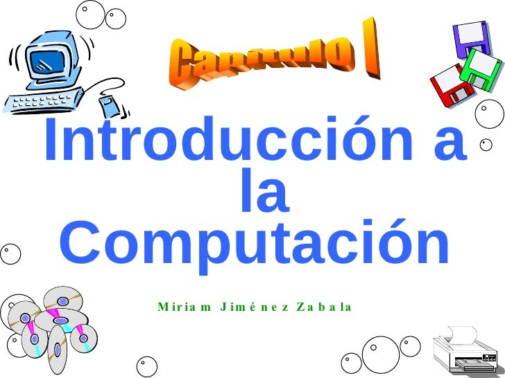 Introducción a  la Computación Miriam Jiménez Zabala Capítulo I